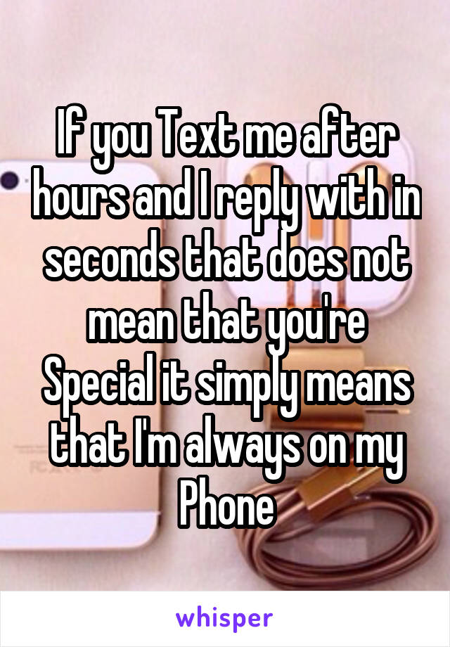 If you Text me after hours and I reply with in seconds that does not mean that you're Special it simply means that I'm always on my Phone