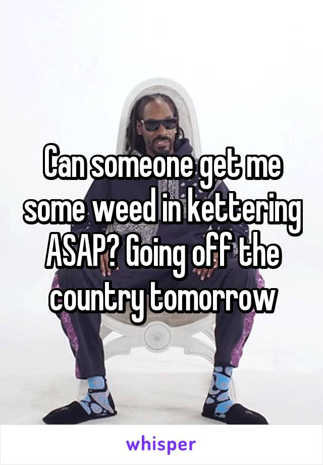 Can someone get me some weed in kettering ASAP? Going off the country tomorrow