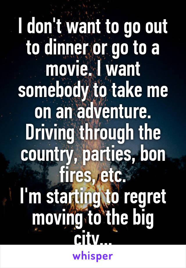 I don't want to go out to dinner or go to a movie. I want somebody to take me on an adventure. Driving through the country, parties, bon fires, etc. I'm starting to regret moving to the big city...
