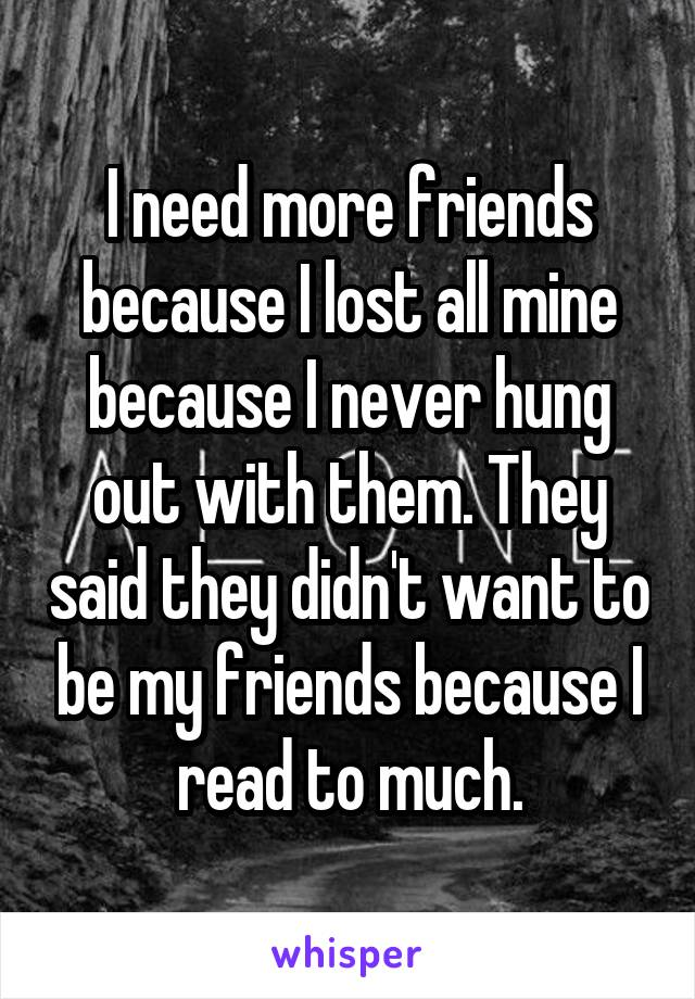 I need more friends because I lost all mine because I never hung out with them. They said they didn't want to be my friends because I read to much.