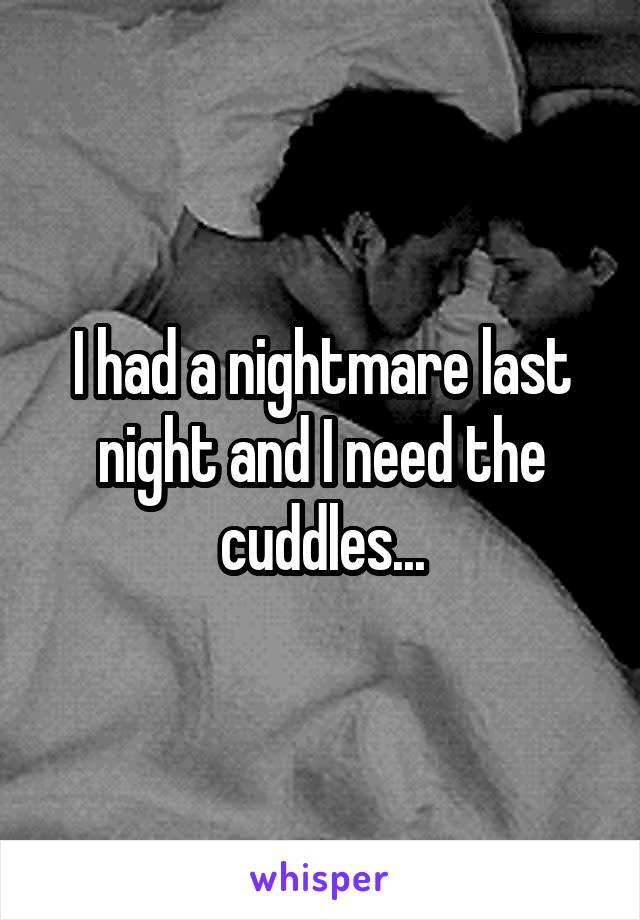 I had a nightmare last night and I need the cuddles...