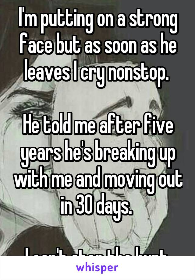 I'm putting on a strong face but as soon as he leaves I cry nonstop.   He told me after five years he's breaking up with me and moving out in 30 days.   I can't stop the hurt