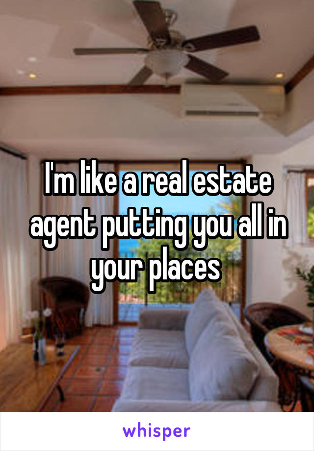 I'm like a real estate agent putting you all in your places