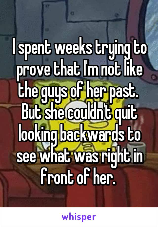 I spent weeks trying to prove that I'm not like the guys of her past.  But she couldn't quit looking backwards to see what was right in front of her.