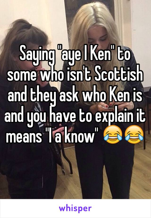 """Saying """"aye I Ken"""" to some who isn't Scottish and they ask who Ken is and you have to explain it means """"I a know"""" 😂😂"""