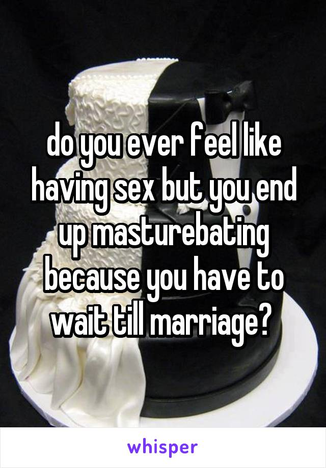 do you ever feel like having sex but you end up masturebating because you have to wait till marriage?