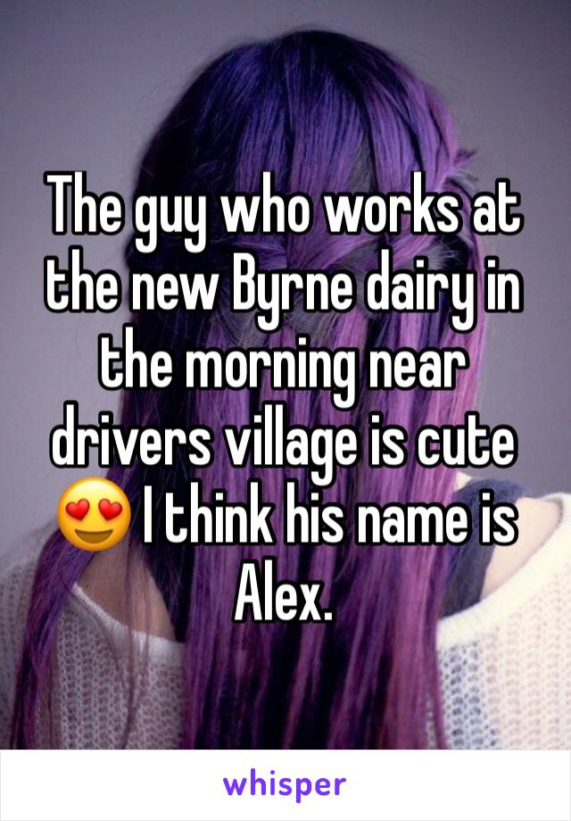The guy who works at the new Byrne dairy in the morning near drivers village is cute 😍 I think his name is Alex.