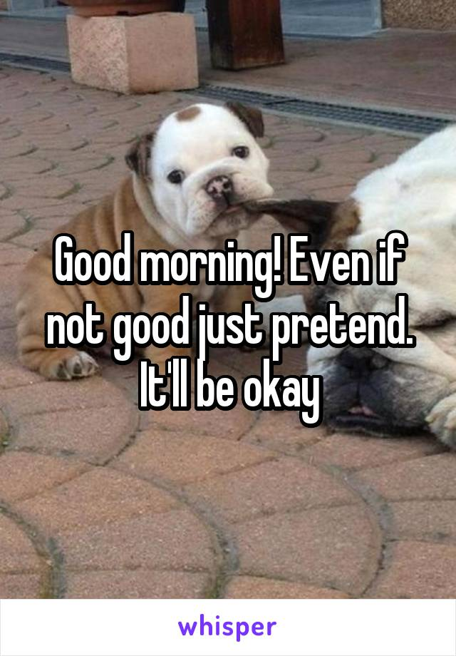 Good morning! Even if not good just pretend. It'll be okay