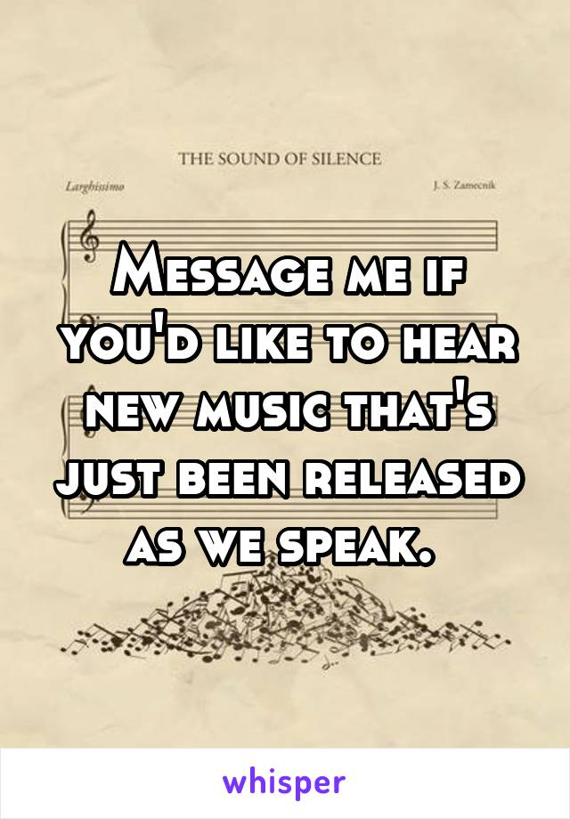 Message me if you'd like to hear new music that's just been released as we speak.