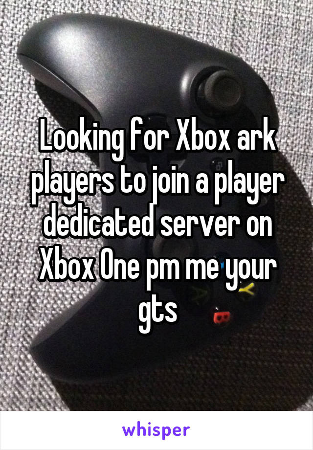 Looking for Xbox ark players to join a player dedicated server on Xbox One pm me your gts