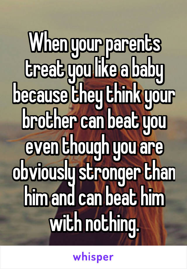When your parents treat you like a baby because they think your brother can beat you even though you are obviously stronger than him and can beat him with nothing.