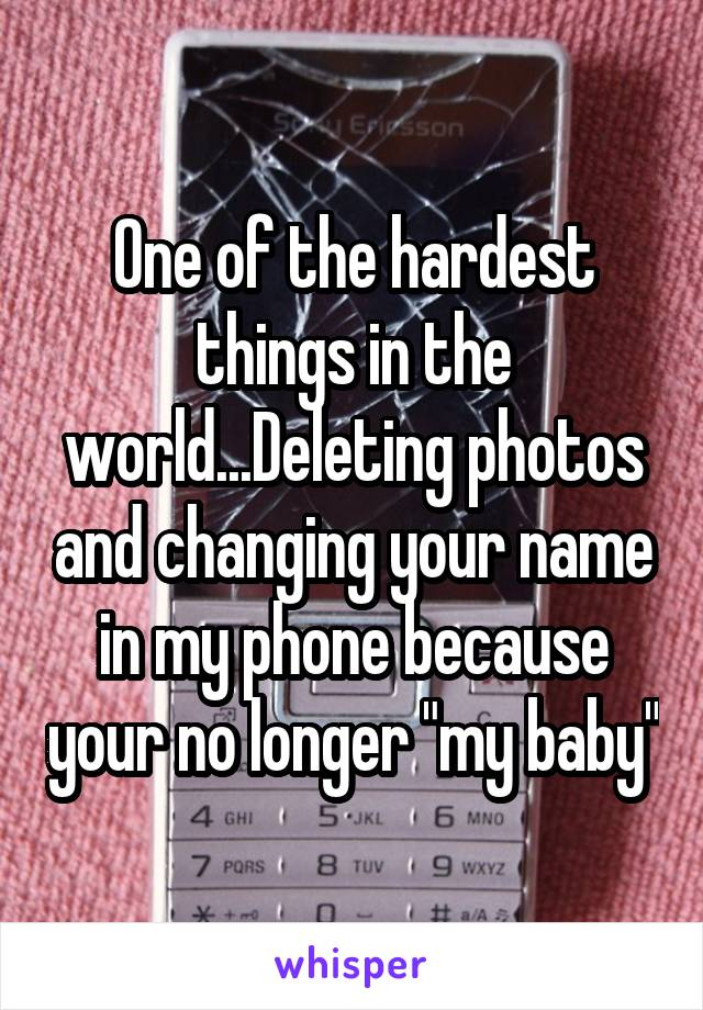"One of the hardest things in the world...Deleting photos and changing your name in my phone because your no longer ""my baby"""