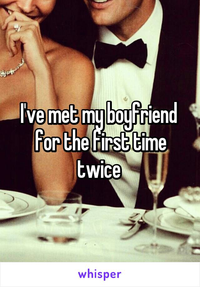 I've met my boyfriend  for the first time twice