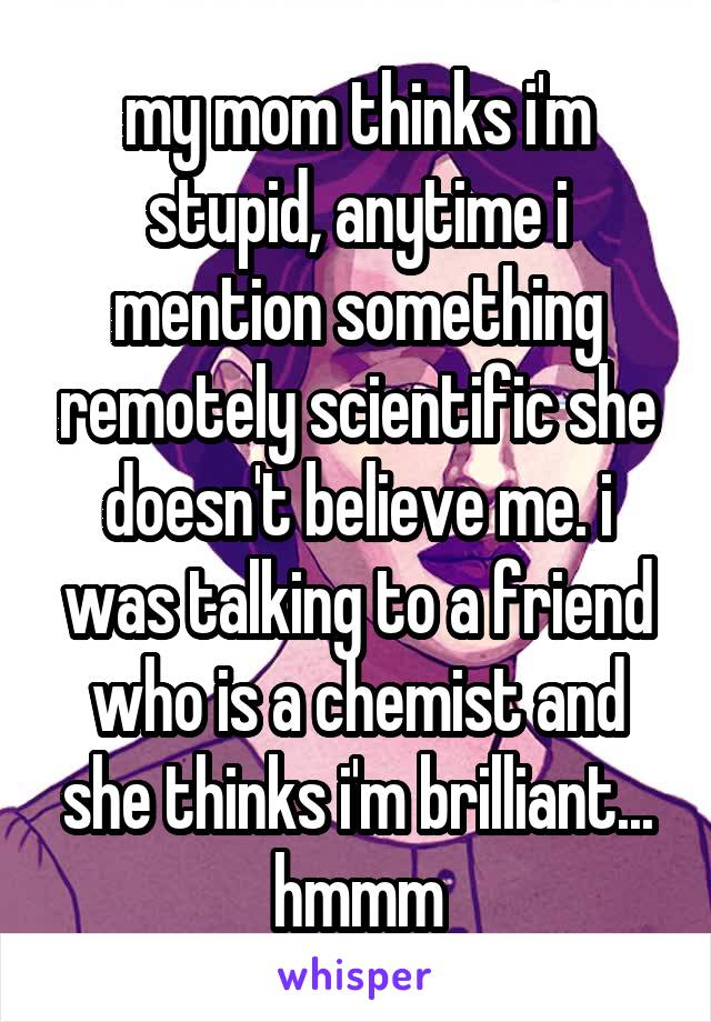 my mom thinks i'm stupid, anytime i mention something remotely scientific she doesn't believe me. i was talking to a friend who is a chemist and she thinks i'm brilliant... hmmm