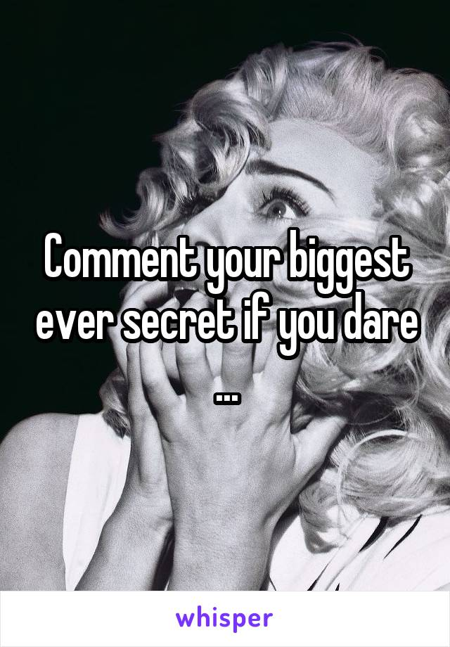 Comment your biggest ever secret if you dare ...