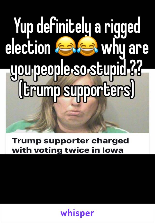 Yup definitely a rigged election 😂😂 why are you people so stupid ??(trump supporters)