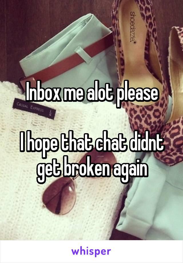 Inbox me alot please  I hope that chat didnt get broken again