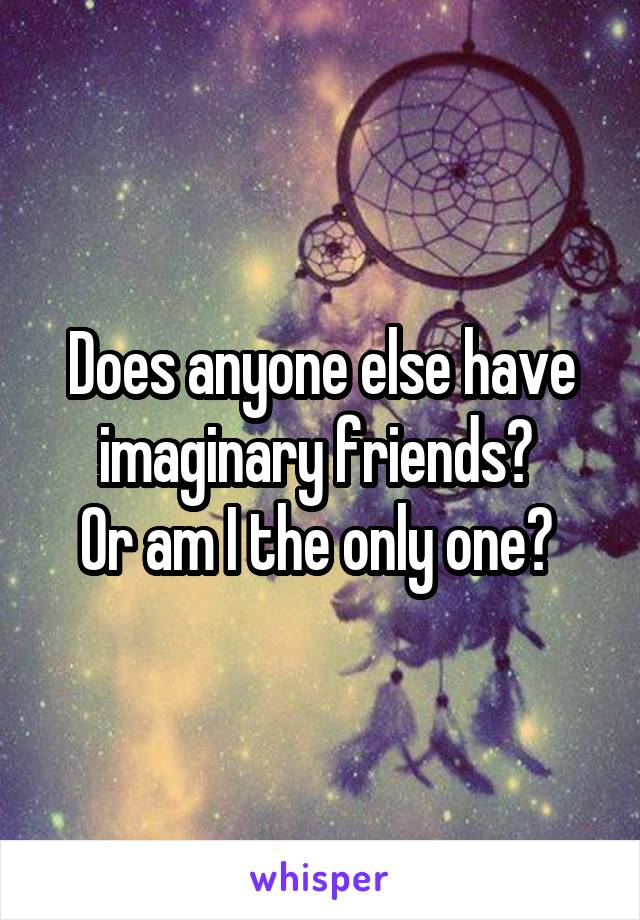 Does anyone else have imaginary friends?  Or am I the only one?