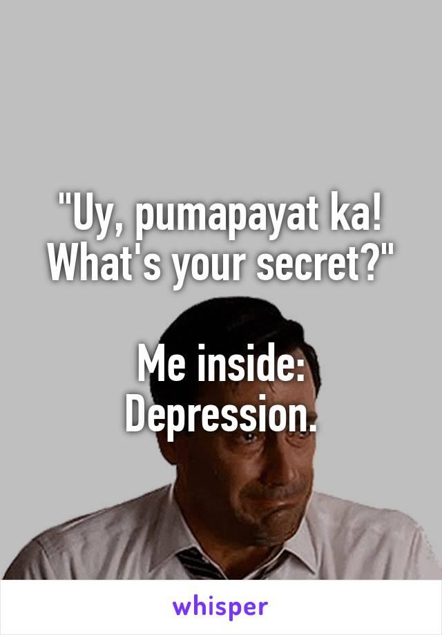 """Uy, pumapayat ka! What's your secret?""  Me inside: Depression."