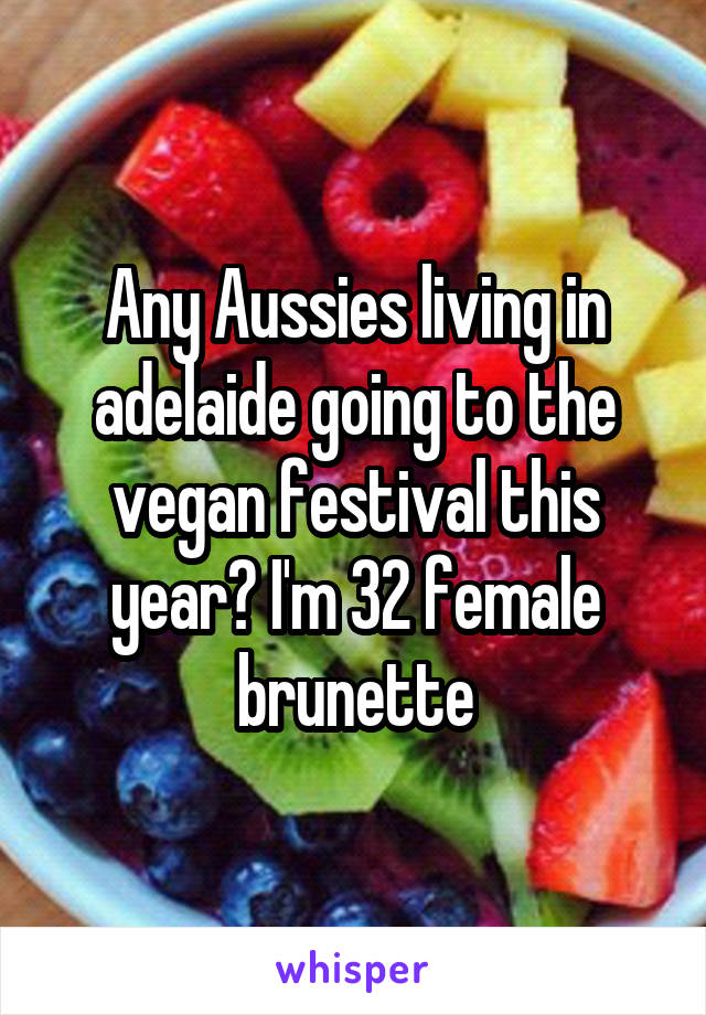 Any Aussies living in adelaide going to the vegan festival this year? I'm 32 female brunette