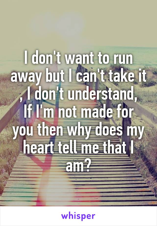 I don't want to run away but I can't take it , I don't understand, If I'm not made for you then why does my heart tell me that I am?