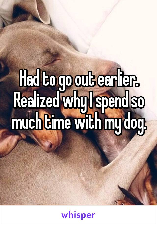 Had to go out earlier. Realized why I spend so much time with my dog.