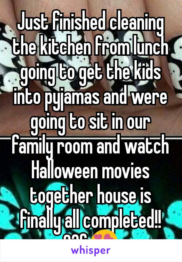 Just finished cleaning the kitchen from lunch going to get the kids into pyjamas and were going to sit in our family room and watch Halloween movies together house is finally all completed!! 23f😍