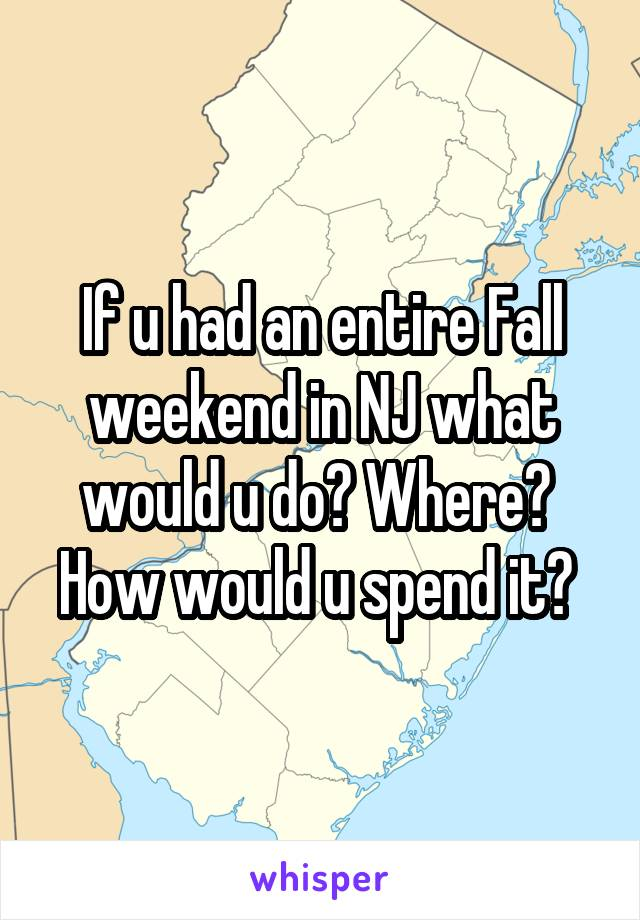 If u had an entire Fall weekend in NJ what would u do? Where?  How would u spend it?