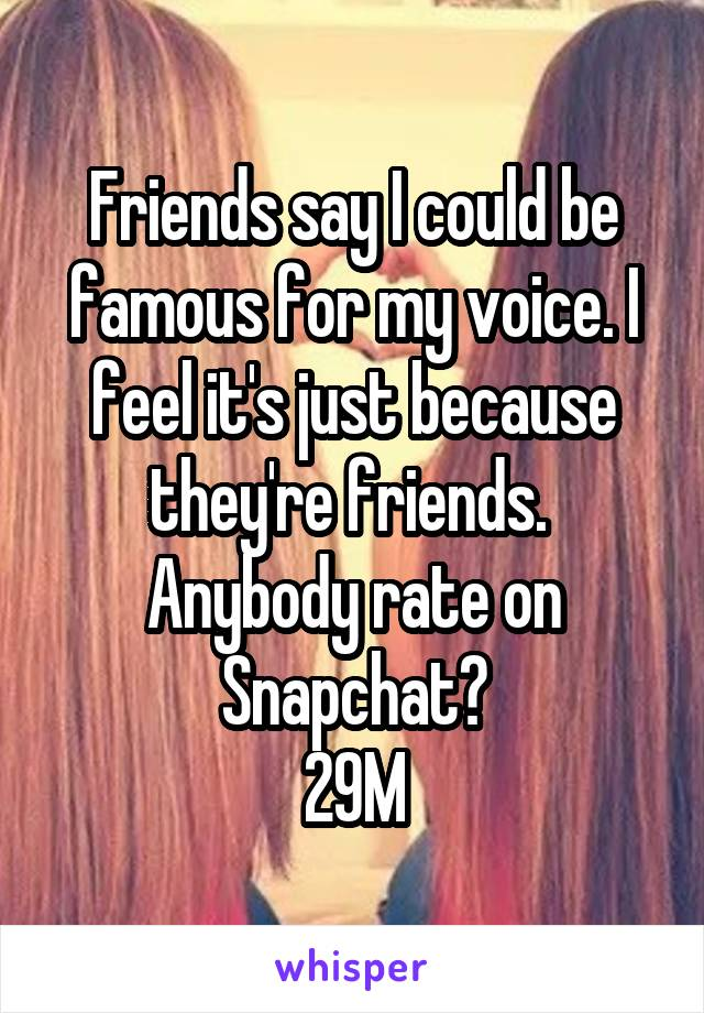 Friends say I could be famous for my voice. I feel it's just because they're friends.  Anybody rate on Snapchat? 29M