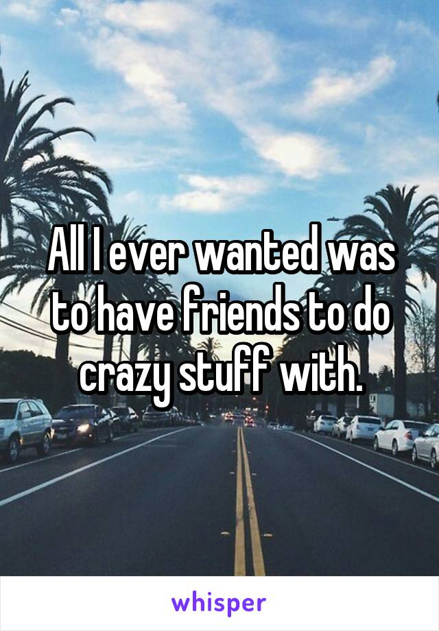 All I ever wanted was to have friends to do crazy stuff with.