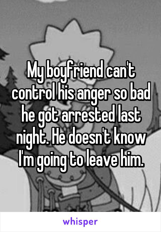 My boyfriend can't control his anger so bad he got arrested last night. He doesn't know I'm going to leave him.