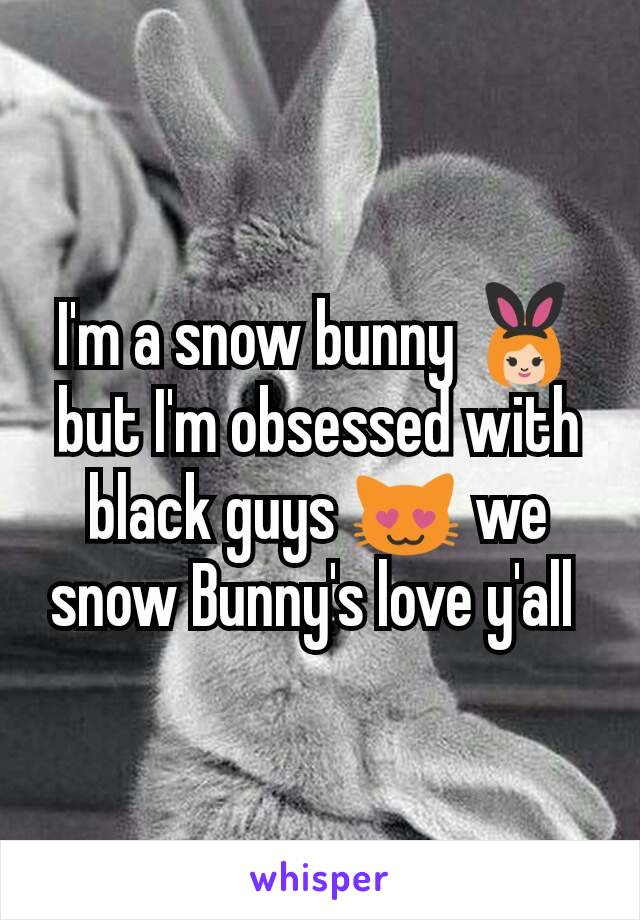 I'm a snow bunny 👯 but I'm obsessed with black guys 😻 we snow Bunny's love y'all