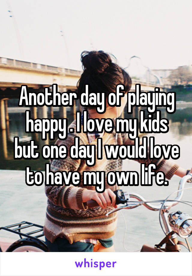 Another day of playing happy . I love my kids but one day I would love to have my own life.