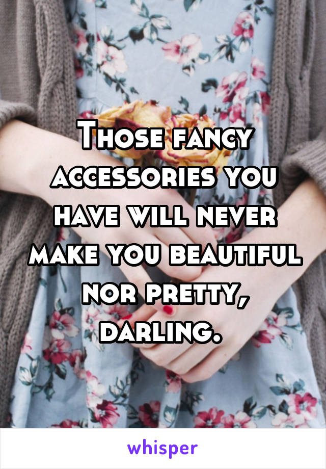 Those fancy accessories you have will never make you beautiful nor pretty, darling.
