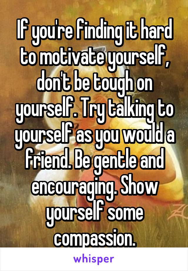 If you're finding it hard to motivate yourself, don't be tough on yourself. Try talking to yourself as you would a friend. Be gentle and encouraging. Show yourself some compassion.