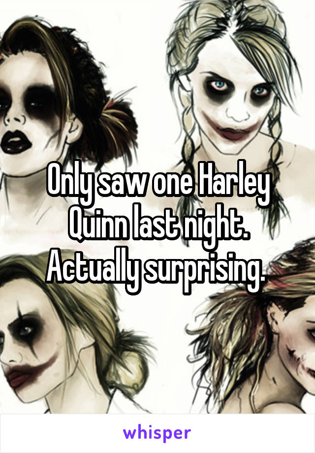 Only saw one Harley Quinn last night. Actually surprising.
