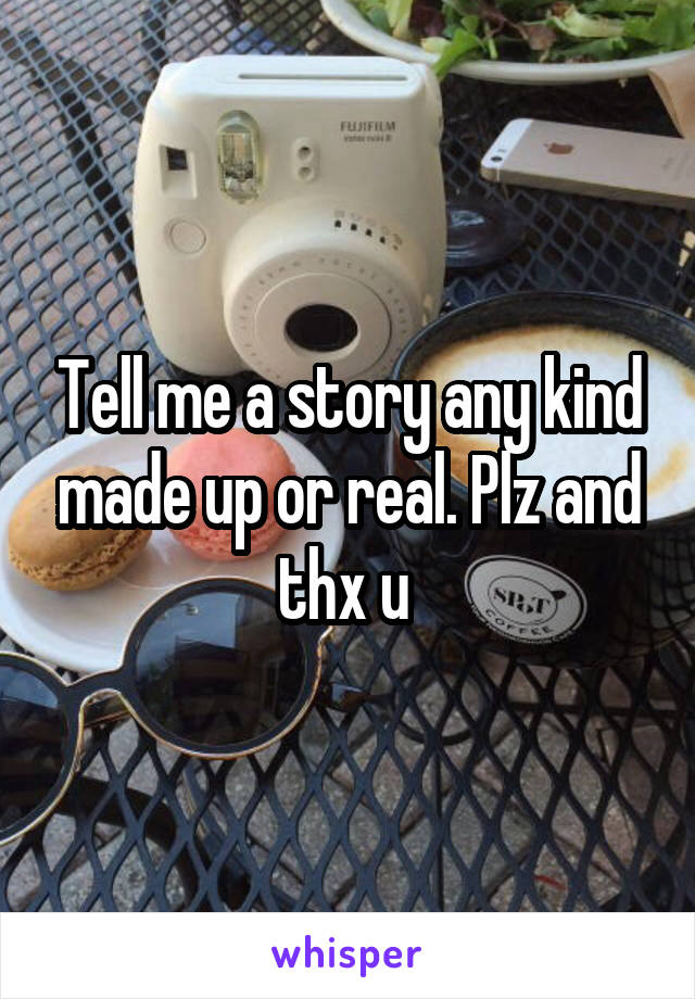 Tell me a story any kind made up or real. Plz and thx u