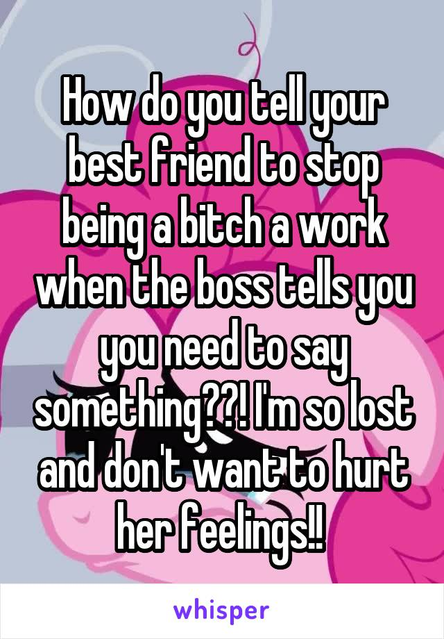 How do you tell your best friend to stop being a bitch a work when the boss tells you you need to say something??! I'm so lost and don't want to hurt her feelings!!