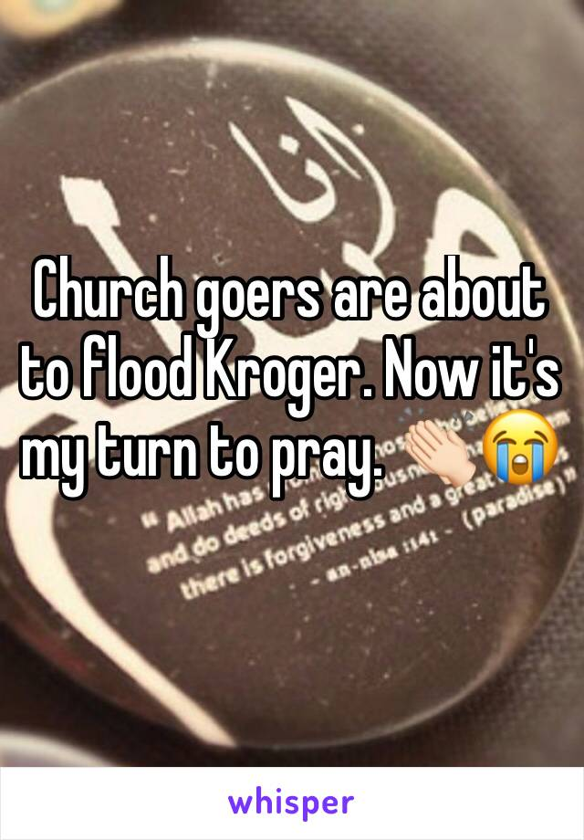 Church goers are about to flood Kroger. Now it's my turn to pray. 👏🏻😭