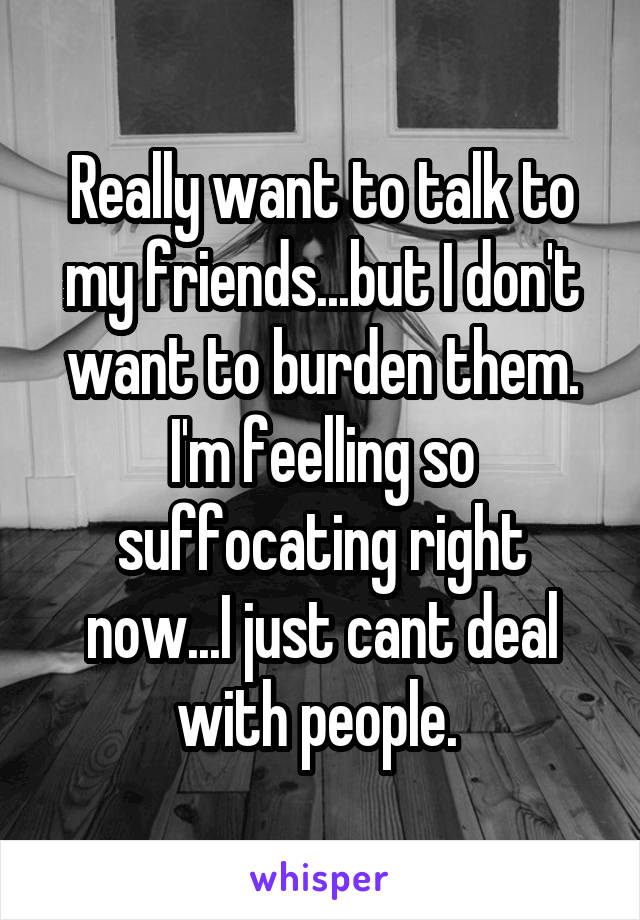 Really want to talk to my friends...but I don't want to burden them. I'm feelling so suffocating right now...I just cant deal with people.