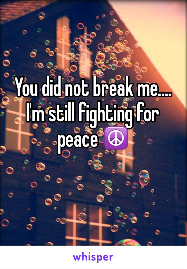 You did not break me.... I'm still fighting for peace ☮️