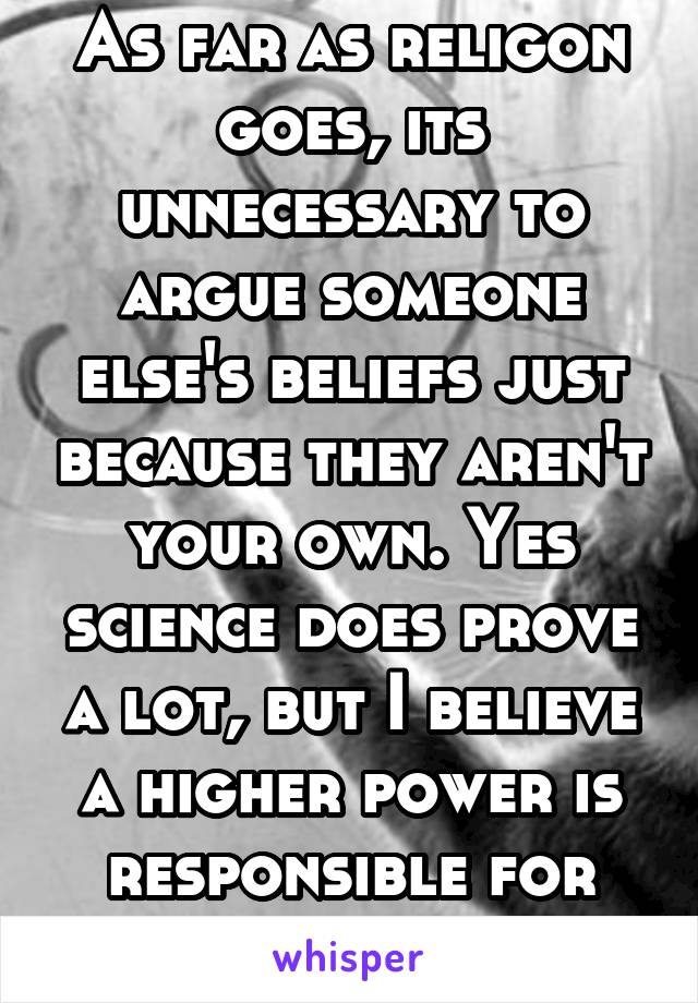 As far as religon goes, its unnecessary to argue someone else's beliefs just because they aren't your own. Yes science does prove a lot, but I believe a higher power is responsible for our world too
