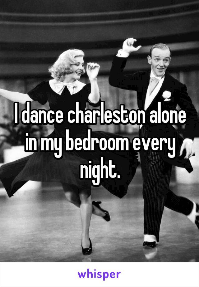 I dance charleston alone in my bedroom every night.