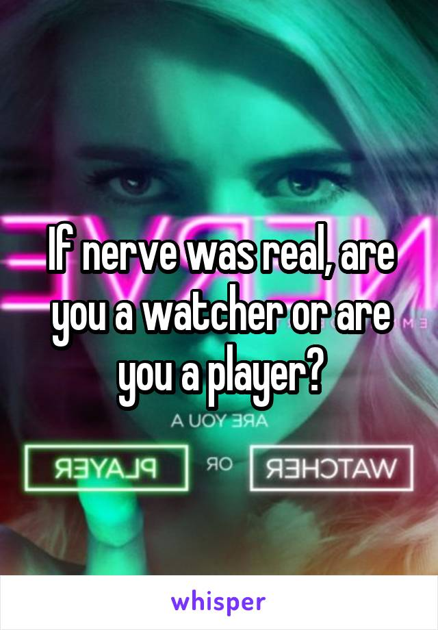 If nerve was real, are you a watcher or are you a player?