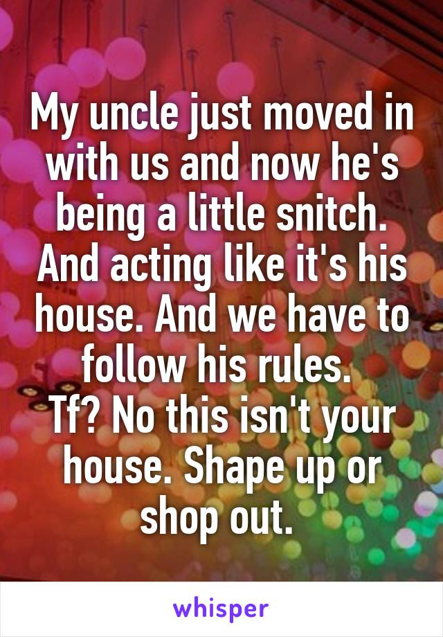 My uncle just moved in with us and now he's being a little snitch. And acting like it's his house. And we have to follow his rules.  Tf? No this isn't your house. Shape up or shop out.