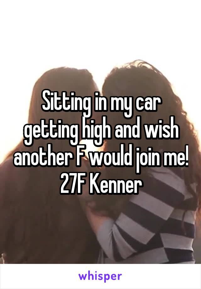 Sitting in my car getting high and wish another F would join me! 27F Kenner