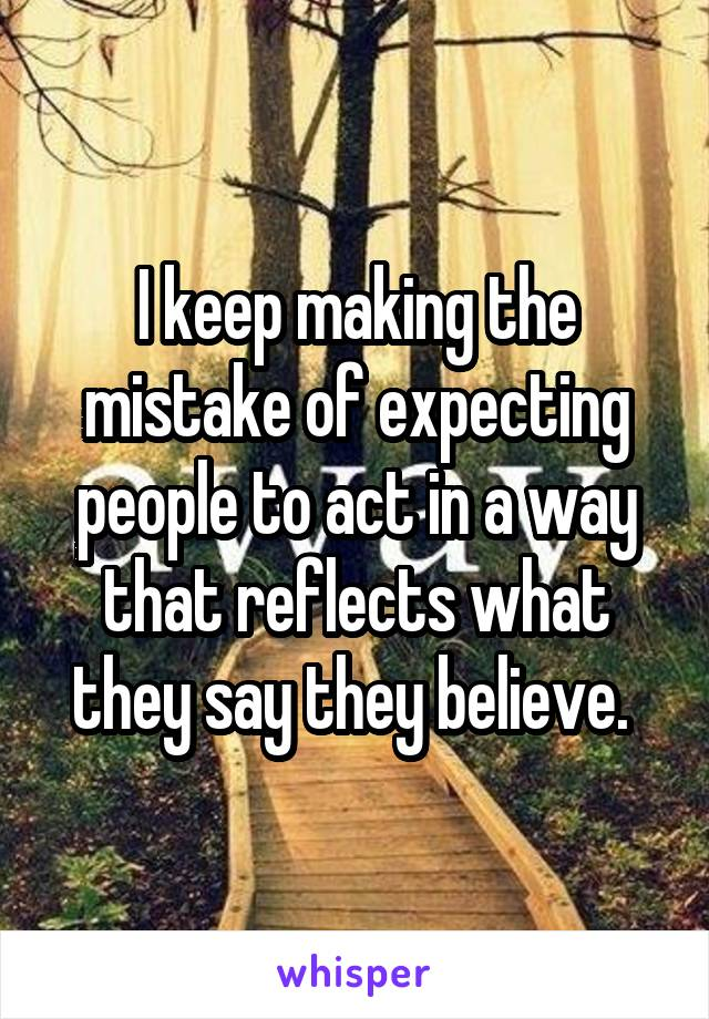 I keep making the mistake of expecting people to act in a way that reflects what they say they believe.