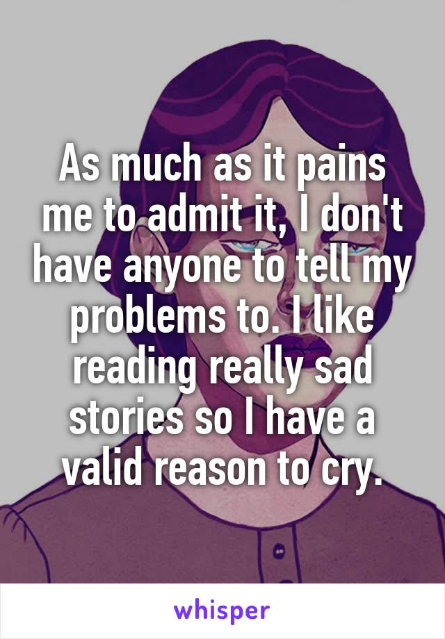As much as it pains me to admit it, I don't have anyone to tell my problems to. I like reading really sad stories so I have a valid reason to cry.