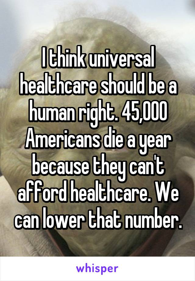 I think universal healthcare should be a human right. 45,000 Americans die a year because they can't afford healthcare. We can lower that number.