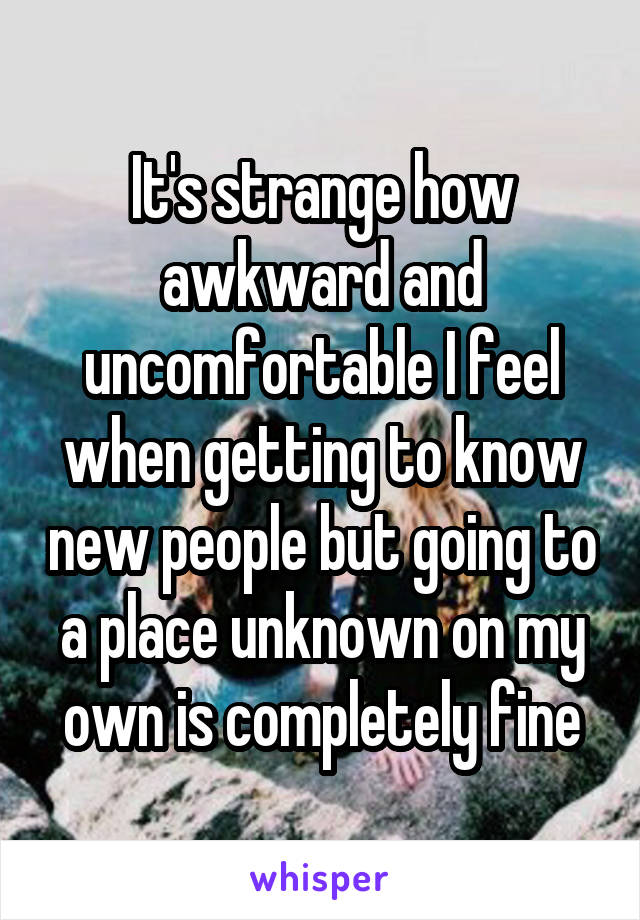 It's strange how awkward and uncomfortable I feel when getting to know new people but going to a place unknown on my own is completely fine